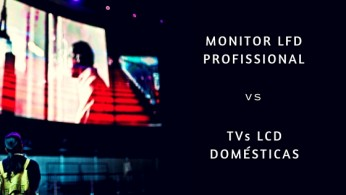 Monitor LFD profissional vs TVs LCD Domésticas